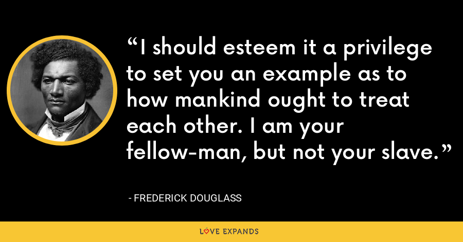 I should esteem it a privilege to set you an example as to how mankind ought to treat each other. I am your fellow-man, but not your slave. - Frederick Douglass