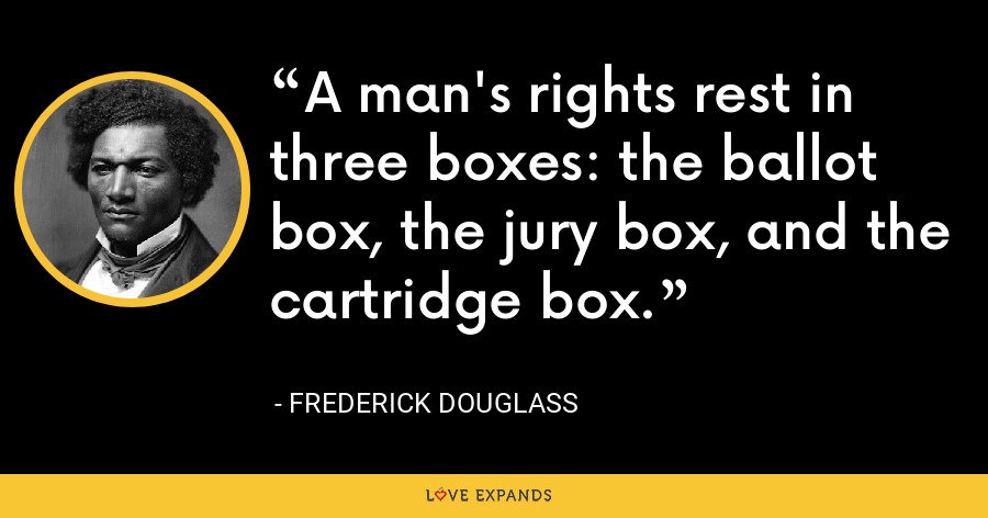 A man's rights rest in three boxes: the ballot box, the jury box, and the cartridge box. - Frederick Douglass