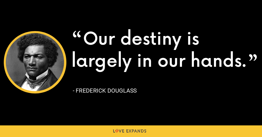 Our destiny is largely in our hands. - Frederick Douglass