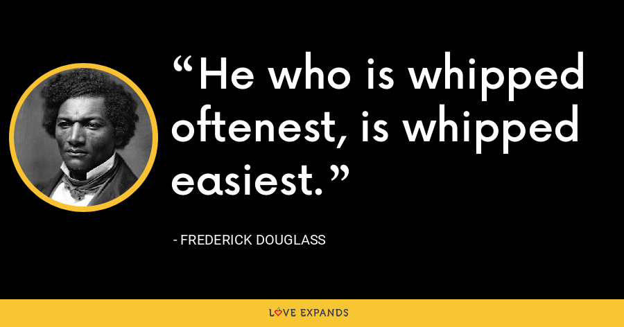 He who is whipped oftenest, is whipped easiest. - Frederick Douglass