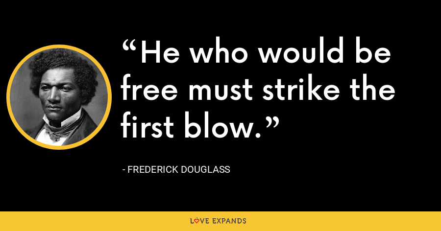 He who would be free must strike the first blow. - Frederick Douglass