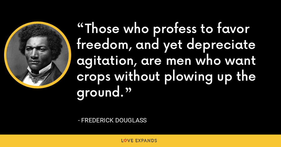 Those who profess to favor freedom, and yet depreciate agitation, are men who want crops without plowing up the ground. - Frederick Douglass