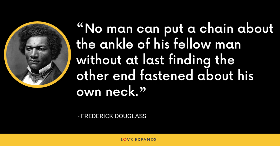No man can put a chain about the ankle of his fellow man without at last finding the other end fastened about his own neck. - Frederick Douglass
