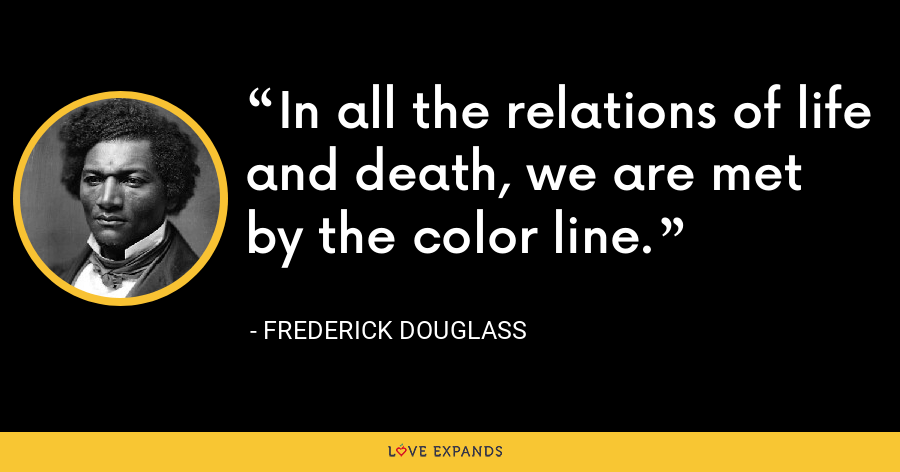 In all the relations of life and death, we are met by the color line. - Frederick Douglass