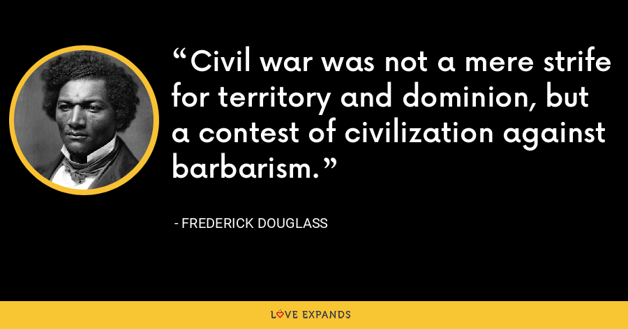 Civil war was not a mere strife for territory and dominion, but a contest of civilization against barbarism. - Frederick Douglass