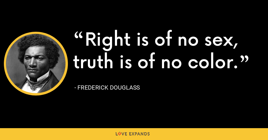 Right is of no sex, truth is of no color. - Frederick Douglass