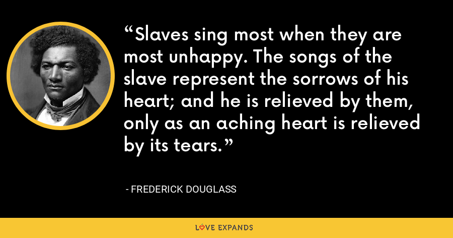 Slaves sing most when they are most unhappy. The songs of the slave represent the sorrows of his heart; and he is relieved by them, only as an aching heart is relieved by its tears. - Frederick Douglass