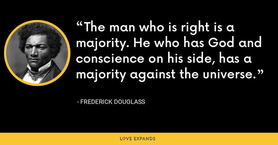 The man who is right is a majority. He who has God and conscience on his side, has a majority against the universe. - Frederick Douglass