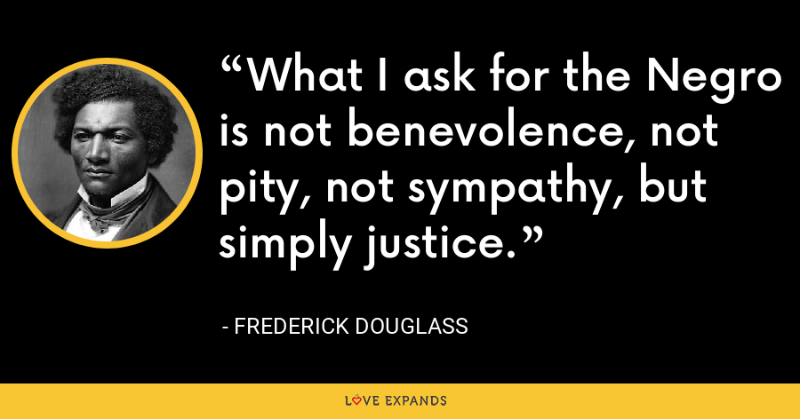 What I ask for the Negro is not benevolence, not pity, not sympathy, but simply justice. - Frederick Douglass
