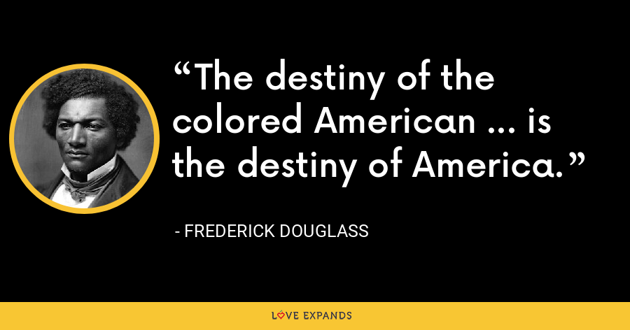 The destiny of the colored American ... is the destiny of America. - Frederick Douglass