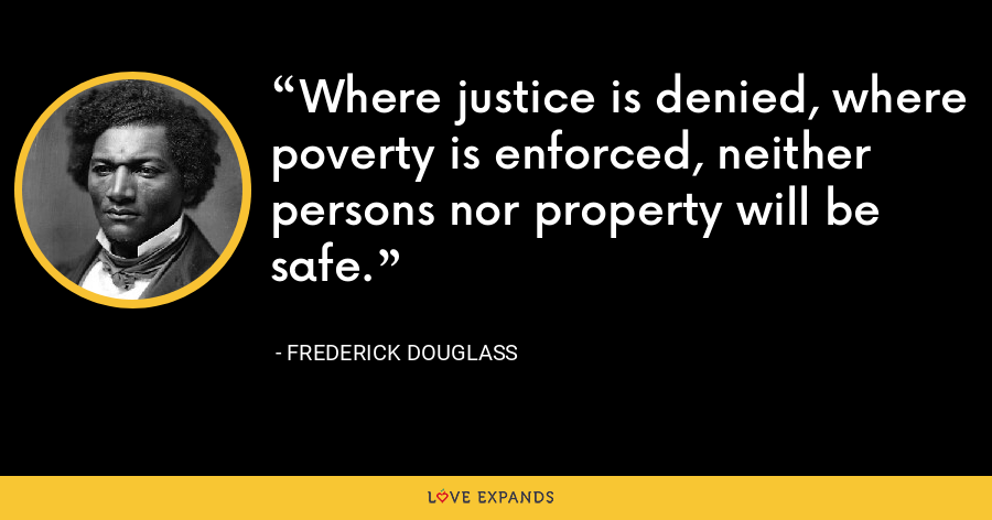Where justice is denied, where poverty is enforced, neither persons nor property will be safe. - Frederick Douglass