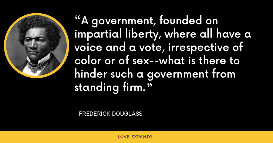 A government, founded on impartial liberty, where all have a voice and a vote, irrespective of color or of sex--what is there to hinder such a government from standing firm. - Frederick Douglass