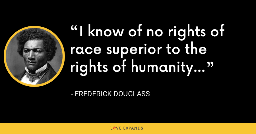 I know of no rights of race superior to the rights of humanity... - Frederick Douglass