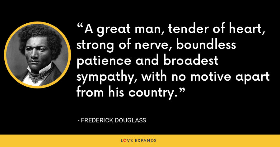 A great man, tender of heart, strong of nerve, boundless patience and broadest sympathy, with no motive apart from his country. - Frederick Douglass