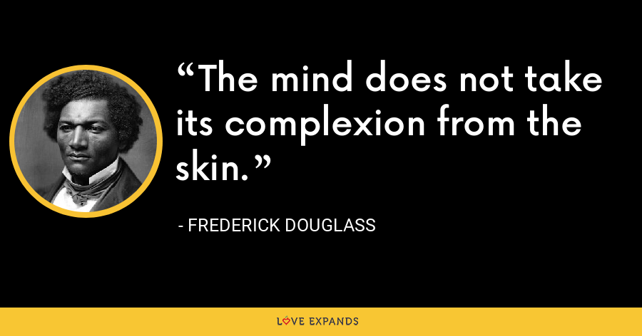 The mind does not take its complexion from the skin. - Frederick Douglass