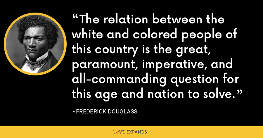 The relation between the white and colored people of this country is the great, paramount, imperative, and all-commanding question for this age and nation to solve. - Frederick Douglass
