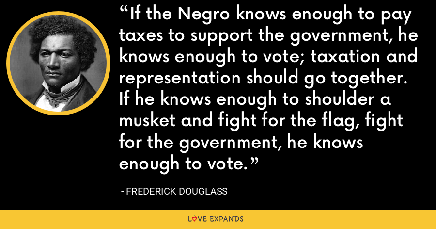 If the Negro knows enough to pay taxes to support the government, he knows enough to vote; taxation and representation should go together. If he knows enough to shoulder a musket and fight for the flag, fight for the government, he knows enough to vote. - Frederick Douglass