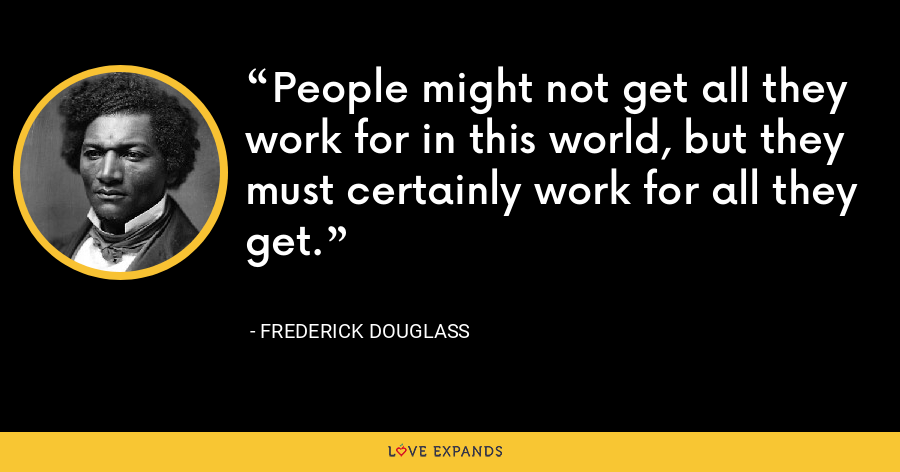 People might not get all they work for in this world, but they must certainly work for all they get. - Frederick Douglass