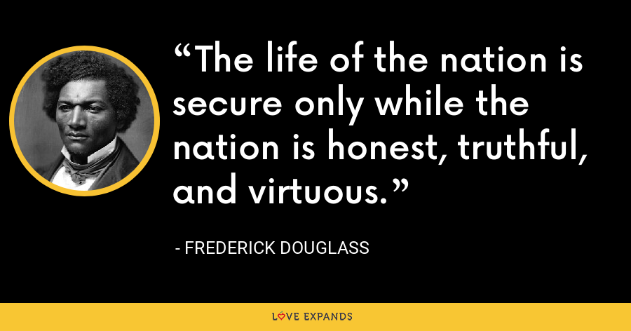 The life of the nation is secure only while the nation is honest, truthful, and virtuous. - Frederick Douglass