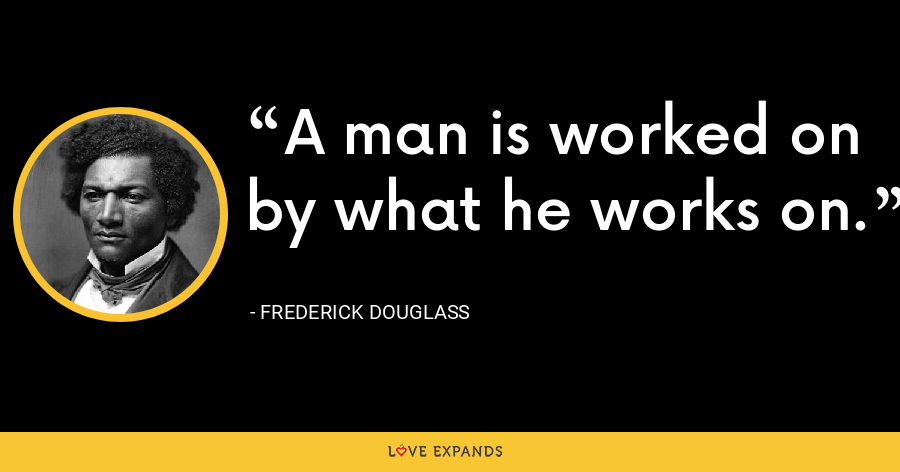 A man is worked on by what he works on. - Frederick Douglass