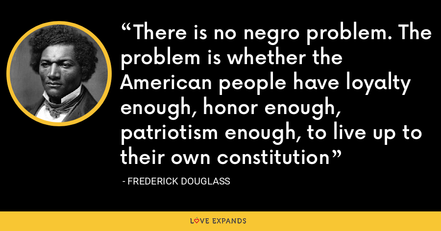 There is no negro problem. The problem is whether the American people have loyalty enough, honor enough, patriotism enough, to live up to their own constitution - Frederick Douglass