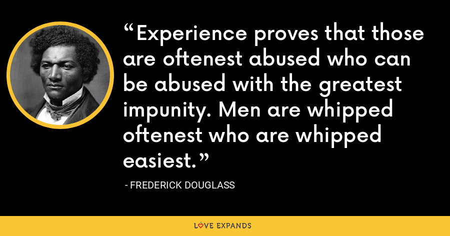Experience proves that those are oftenest abused who can be abused with the greatest impunity. Men are whipped oftenest who are whipped easiest. - Frederick Douglass