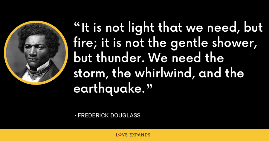 It is not light that we need, but fire; it is not the gentle shower, but thunder. We need the storm, the whirlwind, and the earthquake. - Frederick Douglass