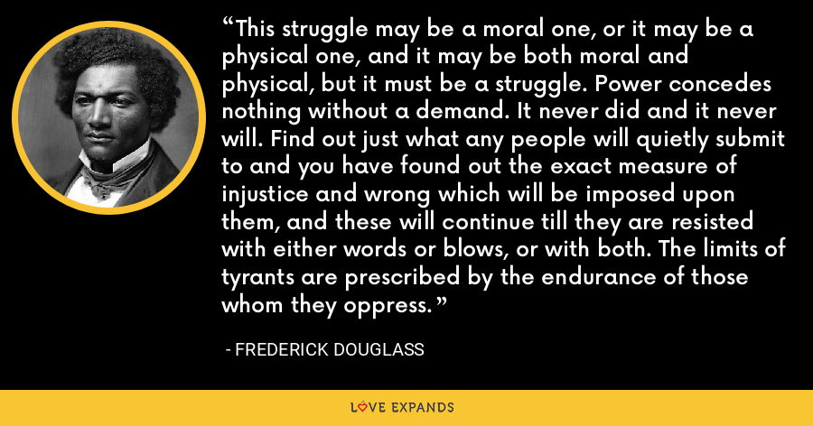 This struggle may be a moral one, or it may be a physical one, and it may be both moral and physical, but it must be a struggle. Power concedes nothing without a demand. It never did and it never will. Find out just what any people will quietly submit to and you have found out the exact measure of injustice and wrong which will be imposed upon them, and these will continue till they are resisted with either words or blows, or with both. The limits of tyrants are prescribed by the endurance of those whom they oppress. - Frederick Douglass