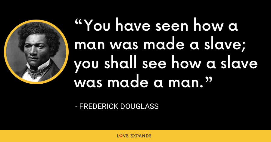 You have seen how a man was made a slave; you shall see how a slave was made a man. - Frederick Douglass
