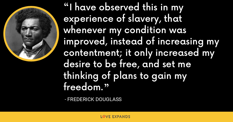 I have observed this in my experience of slavery, that whenever my condition was improved, instead of increasing my contentment; it only increased my desire to be free, and set me thinking of plans to gain my freedom. - Frederick Douglass