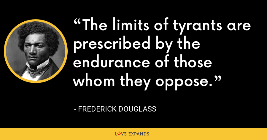 The limits of tyrants are prescribed by the endurance of those whom they oppose. - Frederick Douglass
