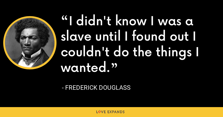 I didn't know I was a slave until I found out I couldn't do the things I wanted. - Frederick Douglass