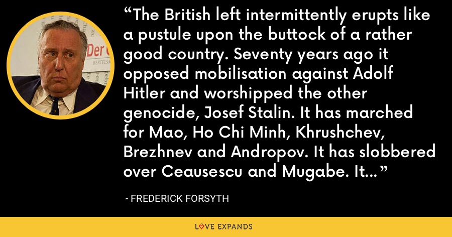 The British left intermittently erupts like a pustule upon the buttock of a rather good country. Seventy years ago it opposed mobilisation against Adolf Hitler and worshipped the other genocide, Josef Stalin. It has marched for Mao, Ho Chi Minh, Khrushchev, Brezhnev and Andropov. It has slobbered over Ceausescu and Mugabe. It has demonstrated against everything and everyone American for a century. - Frederick Forsyth