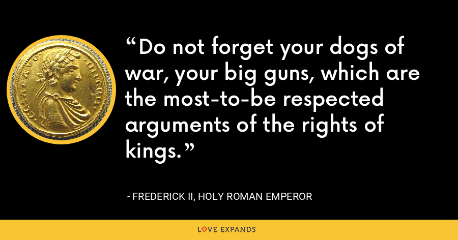 Do not forget your dogs of war, your big guns, which are the most-to-be respected arguments of the rights of kings. - Frederick II, Holy Roman Emperor