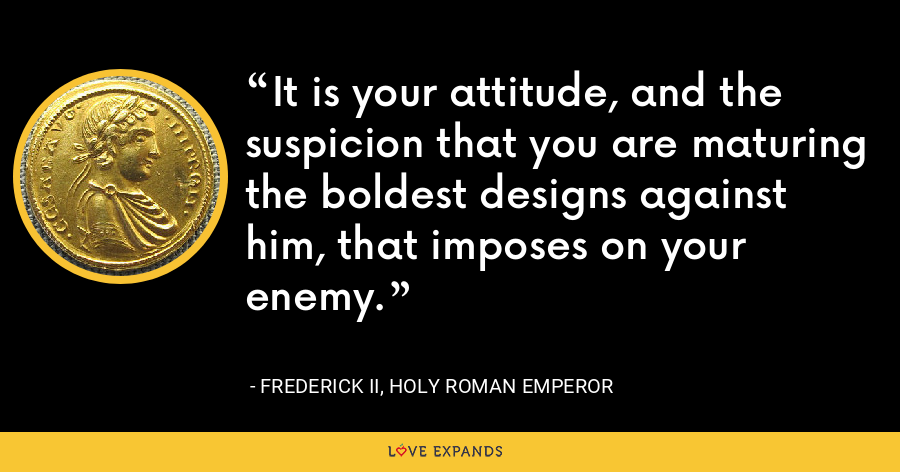 It is your attitude, and the suspicion that you are maturing the boldest designs against him, that imposes on your enemy. - Frederick II, Holy Roman Emperor
