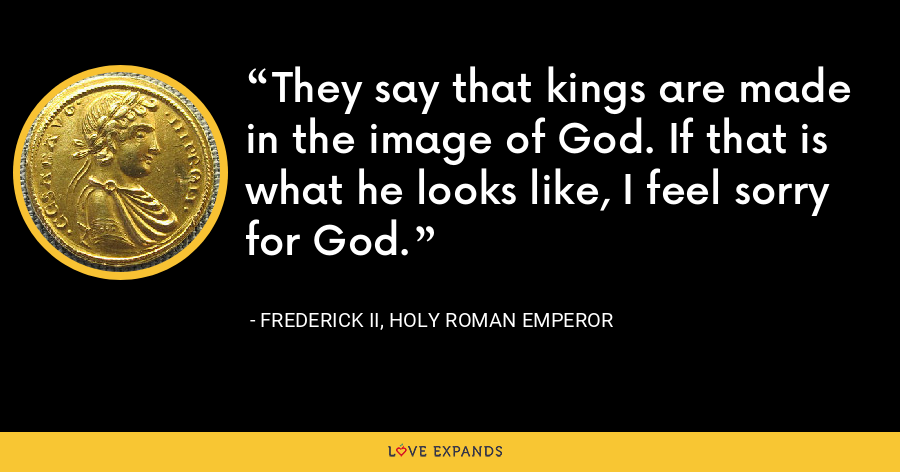 They say that kings are made in the image of God. If that is what he looks like, I feel sorry for God. - Frederick II, Holy Roman Emperor