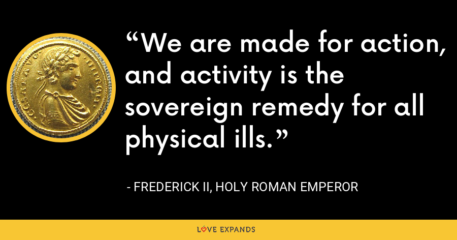 We are made for action, and activity is the sovereign remedy for all physical ills. - Frederick II, Holy Roman Emperor