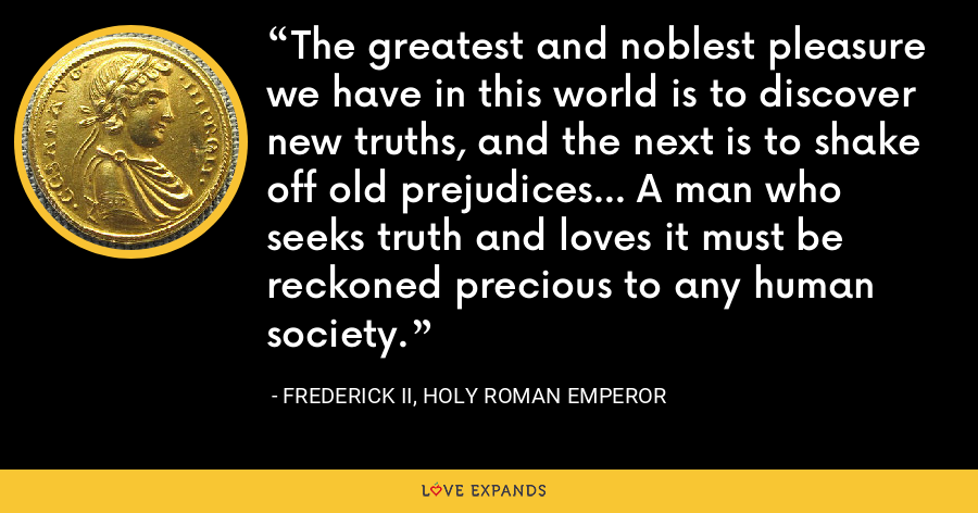 The greatest and noblest pleasure we have in this world is to discover new truths, and the next is to shake off old prejudices... A man who seeks truth and loves it must be reckoned precious to any human society. - Frederick II, Holy Roman Emperor