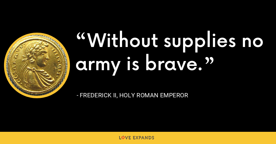 Without supplies no army is brave. - Frederick II, Holy Roman Emperor