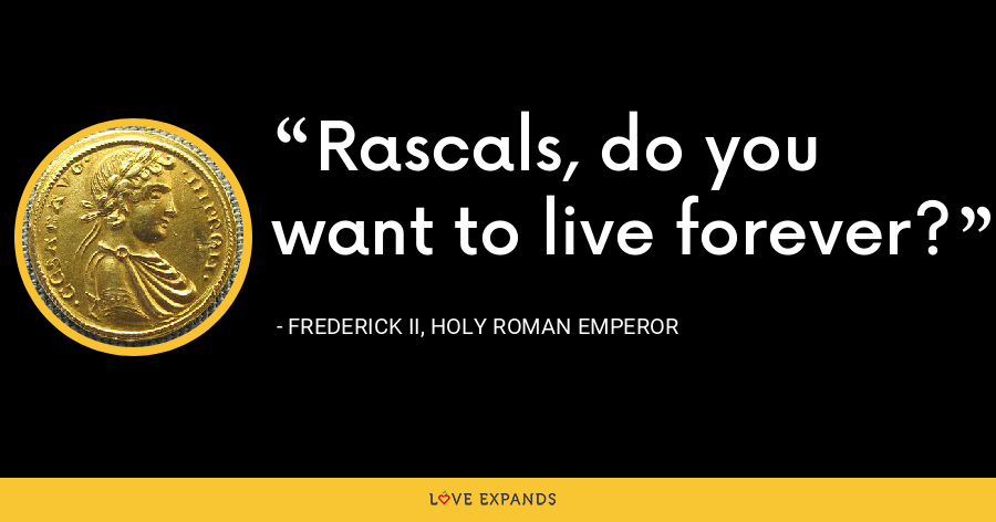 Rascals, do you want to live forever? - Frederick II, Holy Roman Emperor