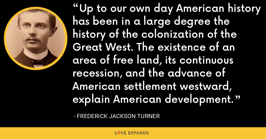 Up to our own day American history has been in a large degree the history of the colonization of the Great West. The existence of an area of free land, its continuous recession, and the advance of American settlement westward, explain American development. - Frederick Jackson Turner