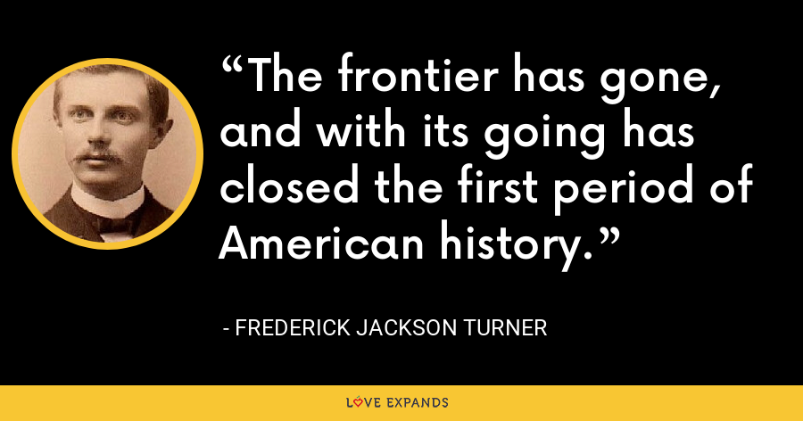 The frontier has gone, and with its going has closed the first period of American history. - Frederick Jackson Turner