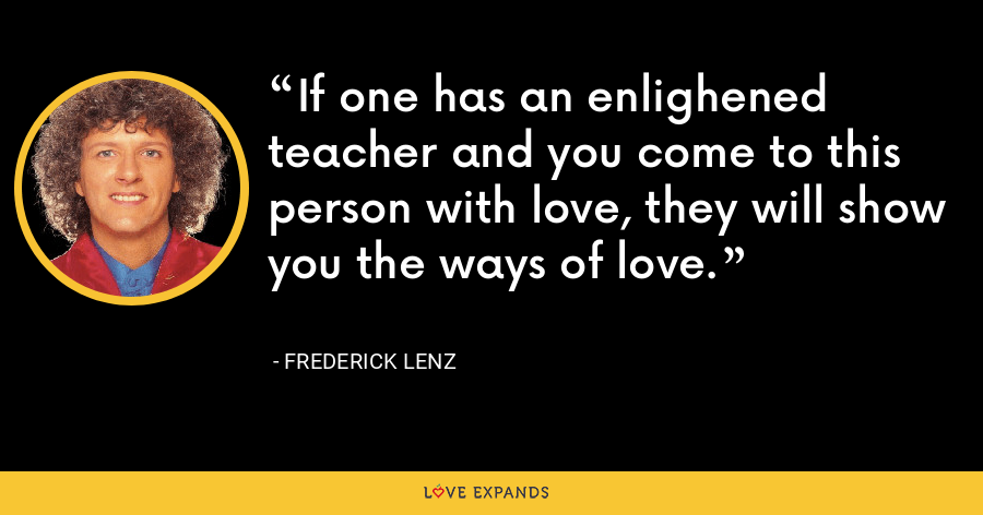 If one has an enlighened teacher and you come to this person with love, they will show you the ways of love. - Frederick Lenz
