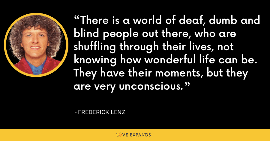 There is a world of deaf, dumb and blind people out there, who are shuffling through their lives, not knowing how wonderful life can be. They have their moments, but they are very unconscious. - Frederick Lenz