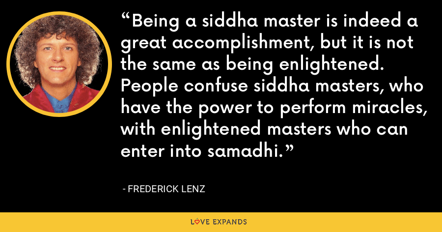 Being a siddha master is indeed a great accomplishment, but it is not the same as being enlightened. People confuse siddha masters, who have the power to perform miracles, with enlightened masters who can enter into samadhi. - Frederick Lenz