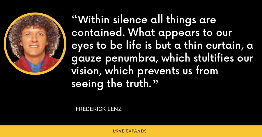 Within silence all things are contained. What appears to our eyes to be life is but a thin curtain, a gauze penumbra, which stultifies our vision, which prevents us from seeing the truth. - Frederick Lenz