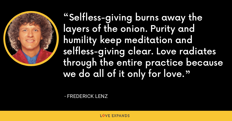 Selfless-giving burns away the layers of the onion. Purity and humility keep meditation and selfless-giving clear. Love radiates through the entire practice because we do all of it only for love. - Frederick Lenz