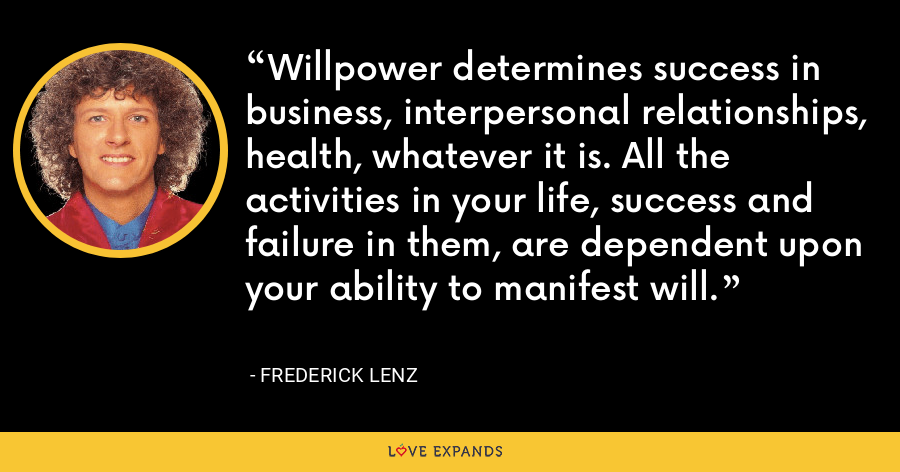 Willpower determines success in business, interpersonal relationships, health, whatever it is. All the activities in your life, success and failure in them, are dependent upon your ability to manifest will. - Frederick Lenz