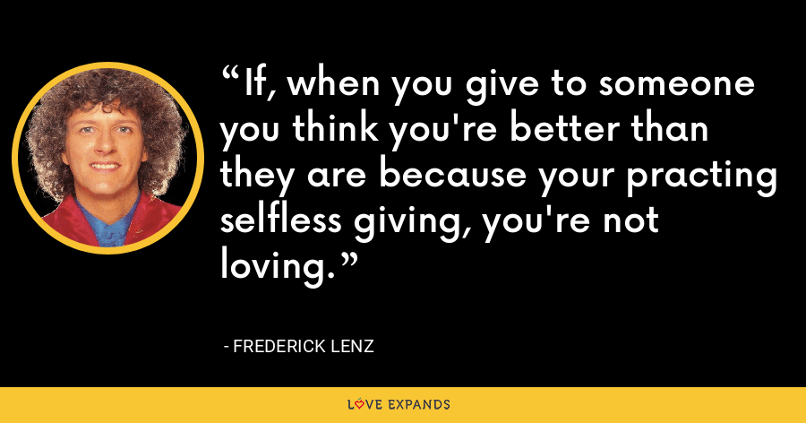 If, when you give to someone you think you're better than they are because your practing selfless giving, you're not loving. - Frederick Lenz