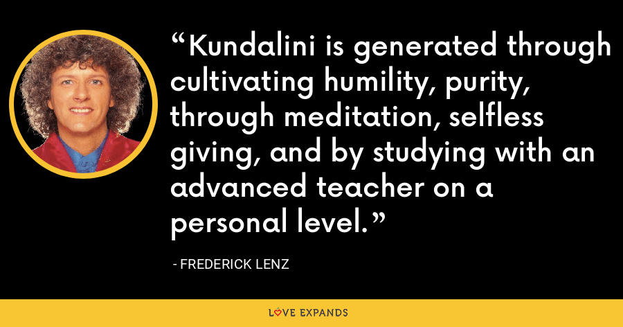 Kundalini is generated through cultivating humility, purity, through meditation, selfless giving, and by studying with an advanced teacher on a personal level. - Frederick Lenz